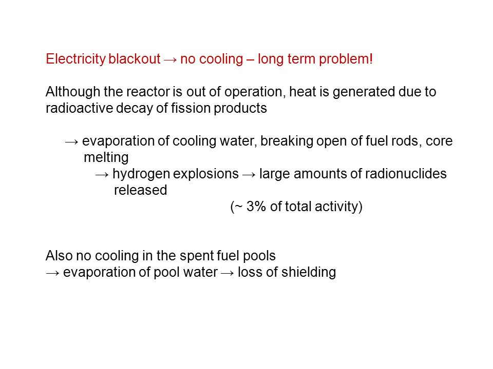 Electricity blackout → no cooling – long term problem! Although the reactor is out of operation, heat is generated due to radioactive decay of fission