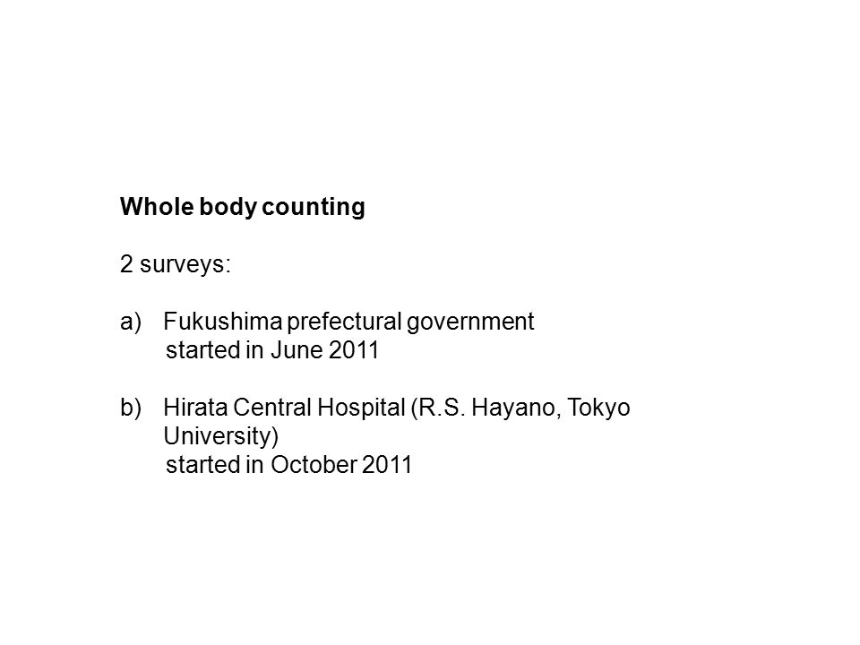 Whole body counting 2 surveys: a)Fukushima prefectural government started in June 2011 b)Hirata Central Hospital (R.S. Hayano, Tokyo University) start
