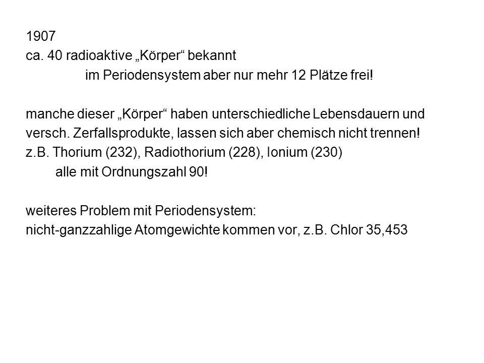 """1907 ca. 40 radioaktive """"Körper bekannt im Periodensystem aber nur mehr 12 Plätze frei."""
