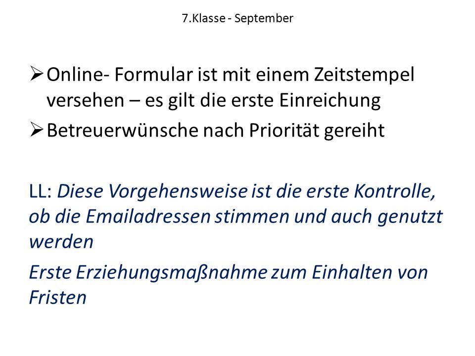 7.Klasse - September  Online- Formular ist mit einem Zeitstempel versehen – es gilt die erste Einreichung  Betreuerwünsche nach Priorität gereiht LL: Diese Vorgehensweise ist die erste Kontrolle, ob die Emailadressen stimmen und auch genutzt werden Erste Erziehungsmaßnahme zum Einhalten von Fristen
