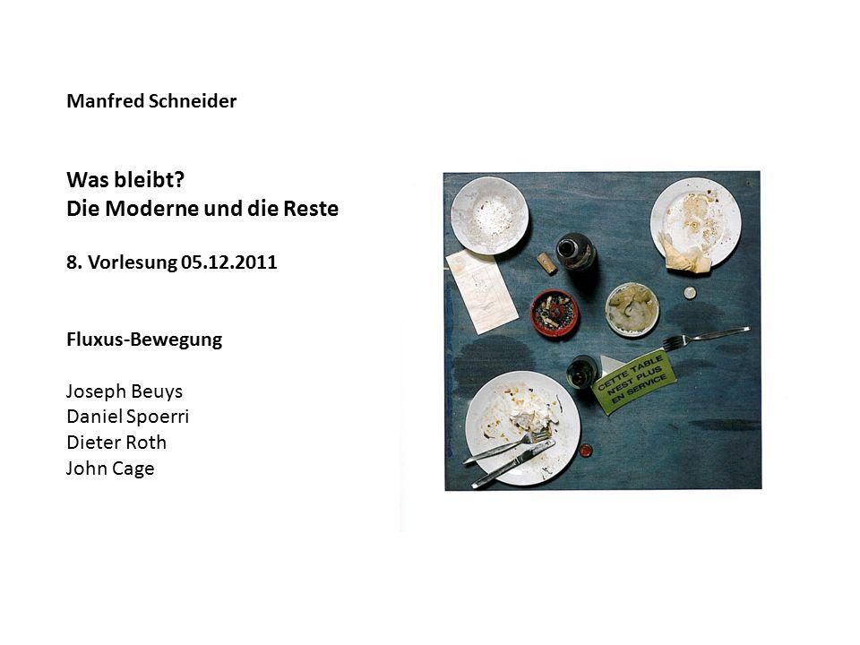 Manfred Schneider Was bleibt? Die Moderne und die Reste 8. Vorlesung 05.12.2011 Fluxus-Bewegung Joseph Beuys Daniel Spoerri Dieter Roth John Cage