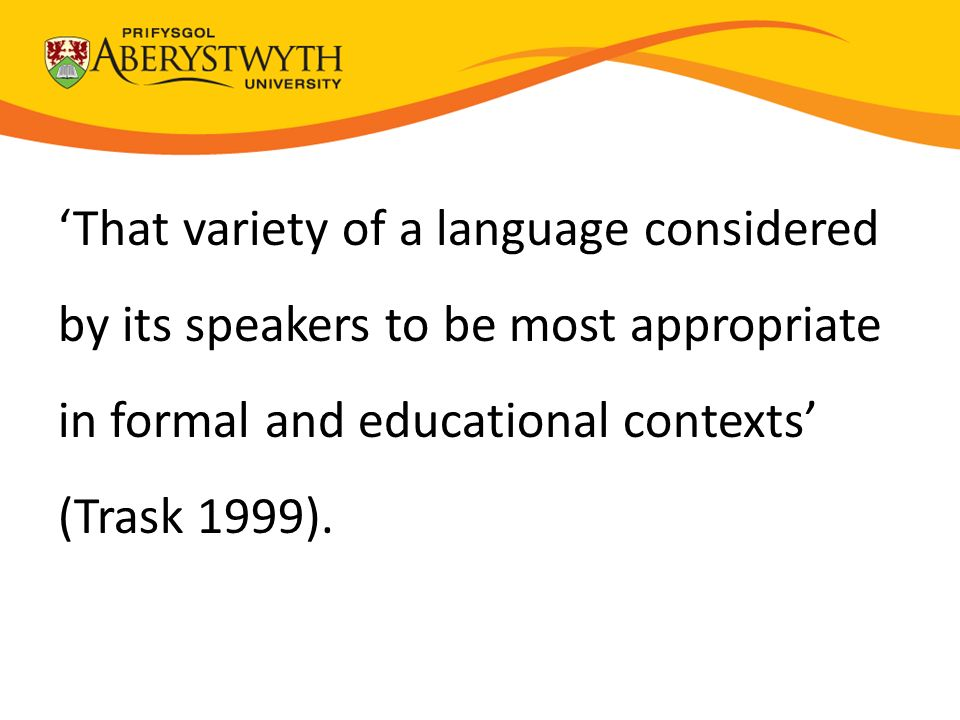 'That variety of a language considered by its speakers to be most appropriate in formal and educational contexts' (Trask 1999).