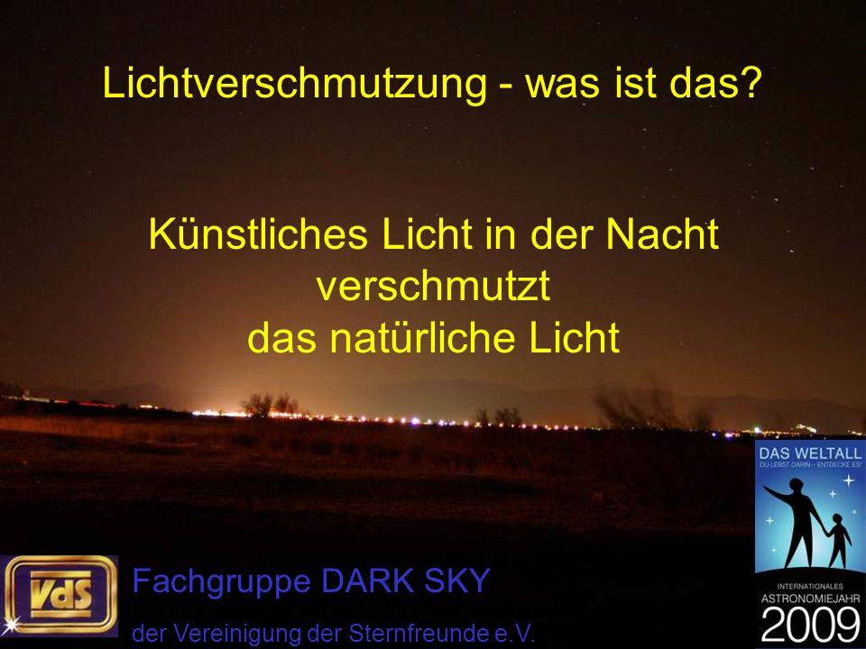 Lichtverschmutzung - was ist das? Künstliches Licht in der Nacht verschmutzt das natürliche Licht Fachgruppe DARK SKY der Vereinigung der Sternfreunde