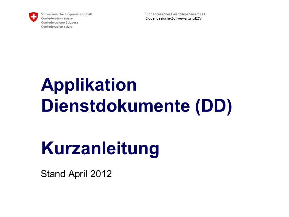 Eidgenössisches Finanzdepartement EFD Eidgenössische Zollverwaltung EZV Applikation Dienstdokumente (DD) Kurzanleitung Stand April 2012