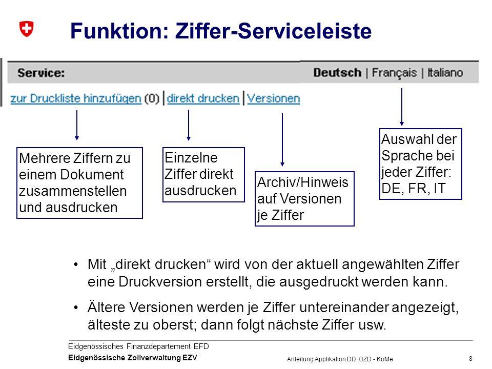 """8 Eidgenössisches Finanzdepartement EFD Eidgenössische Zollverwaltung EZV Anleitung Applikation DD, OZD - KoMe Funktion: Ziffer-Serviceleiste Mehrere Ziffern zu einem Dokument zusammenstellen und ausdrucken Einzelne Ziffer direkt ausdrucken Archiv/Hinweis auf Versionen je Ziffer Auswahl der Sprache bei jeder Ziffer: DE, FR, IT Mit """"direkt drucken wird von der aktuell angewählten Ziffer eine Druckversion erstellt, die ausgedruckt werden kann."""