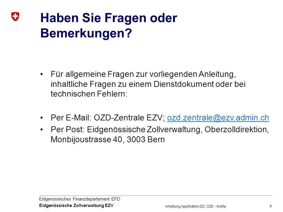 9 Eidgenössisches Finanzdepartement EFD Eidgenössische Zollverwaltung EZV Anleitung Applikation DD, OZD - KoMe Haben Sie Fragen oder Bemerkungen? Für