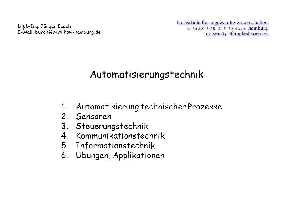 Automatisierungstechnik 1.Automatisierung technischer Prozesse 2.Sensoren 3.Steuerungstechnik 4.Kommunikationstechnik 5.Informationstechnik 6.Übungen, Applikationen Dipl.-Ing.