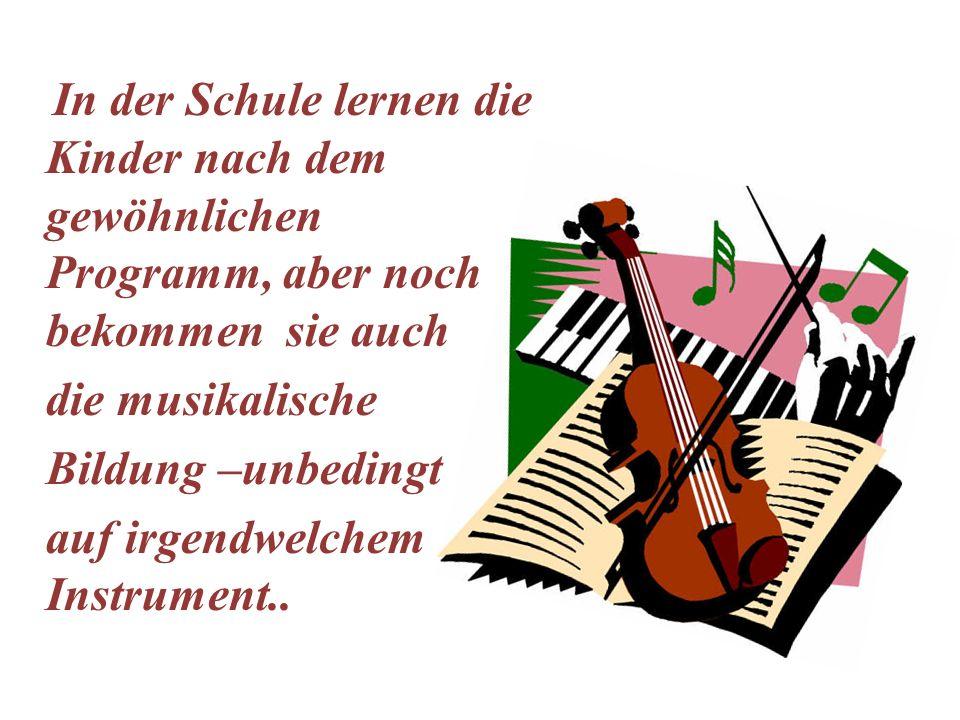 In der Schule lernen die Kinder nach dem gewöhnlichen Programm, aber noch bekommen sie auch die musikalische Bildung –unbedingt auf irgendwelchem Inst