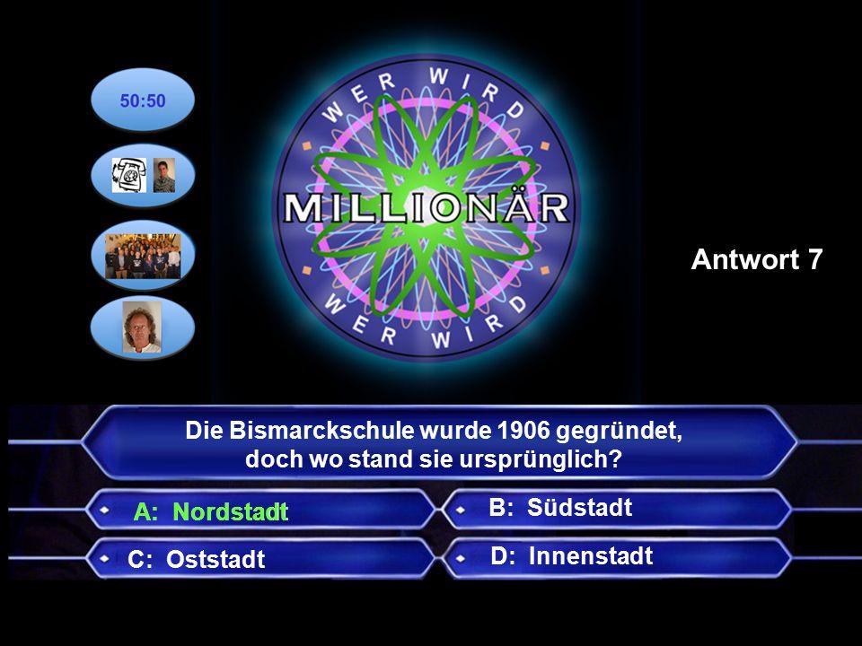 B: Südstadt C: Oststadt D: Innenstadt Antwort 7 A: Nordstadt Die Bismarckschule wurde 1906 gegründet, doch wo stand sie ursprünglich