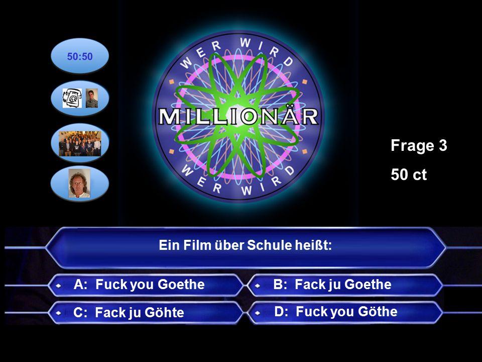 Ein Film über Schule heißt: A: Fuck you Goethe Frage 3 50 ct B: Fack ju Goethe C: Fack ju Göhte D: Fuck you Göthe