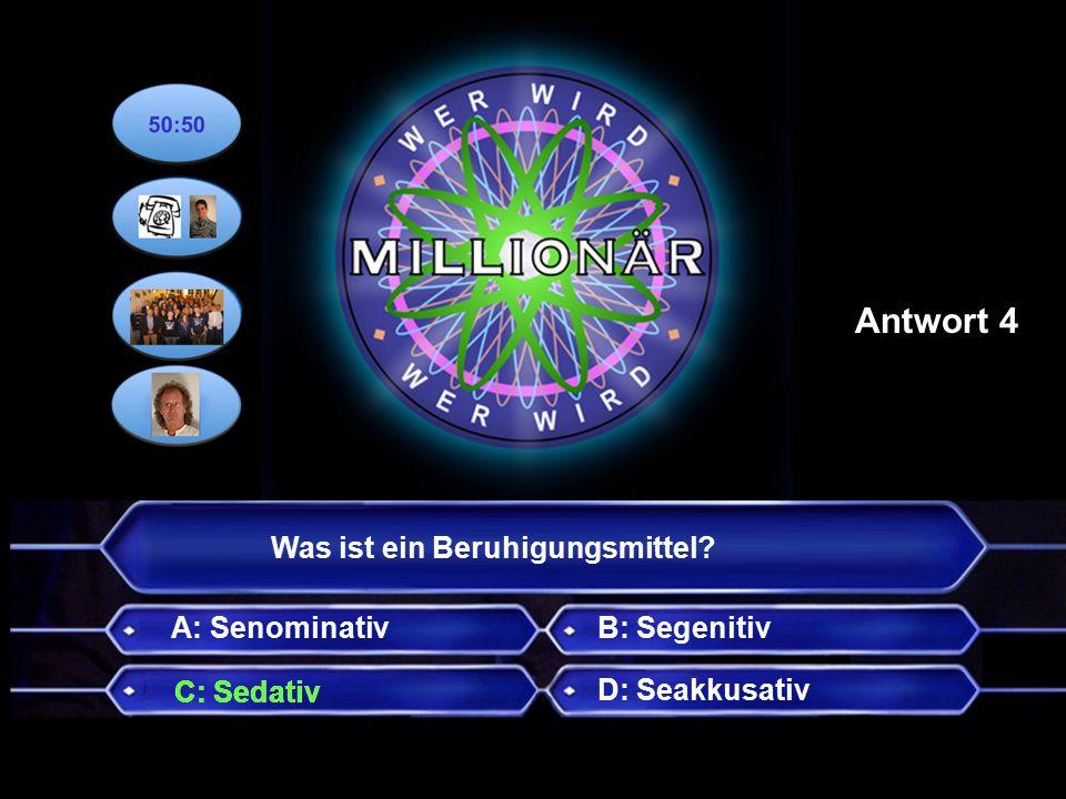Was ist ein Beruhigungsmittel A: Senominativ D: Seakkusativ B: Segenitiv Antwort 4 C: Sedativ