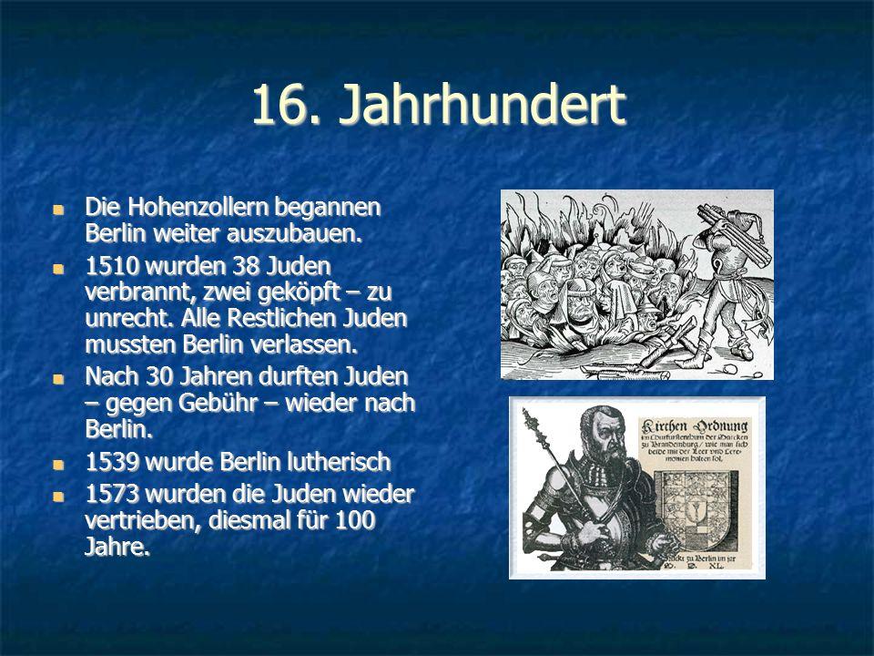 16. Jahrhundert Die Hohenzollern begannen Berlin weiter auszubauen. Die Hohenzollern begannen Berlin weiter auszubauen. 1510 wurden 38 Juden verbrannt