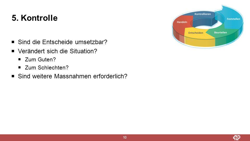 5. Kontrolle 10  Sind die Entscheide umsetzbar.  Verändert sich die Situation.