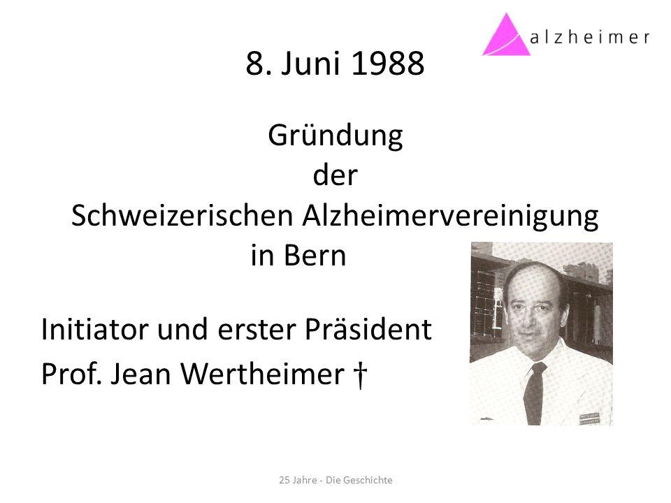 8. Juni 1988 Gründung der Schweizerischen Alzheimervereinigung in Bern Initiator und erster Präsident Prof. Jean Wertheimer † 25 Jahre - Die Geschicht