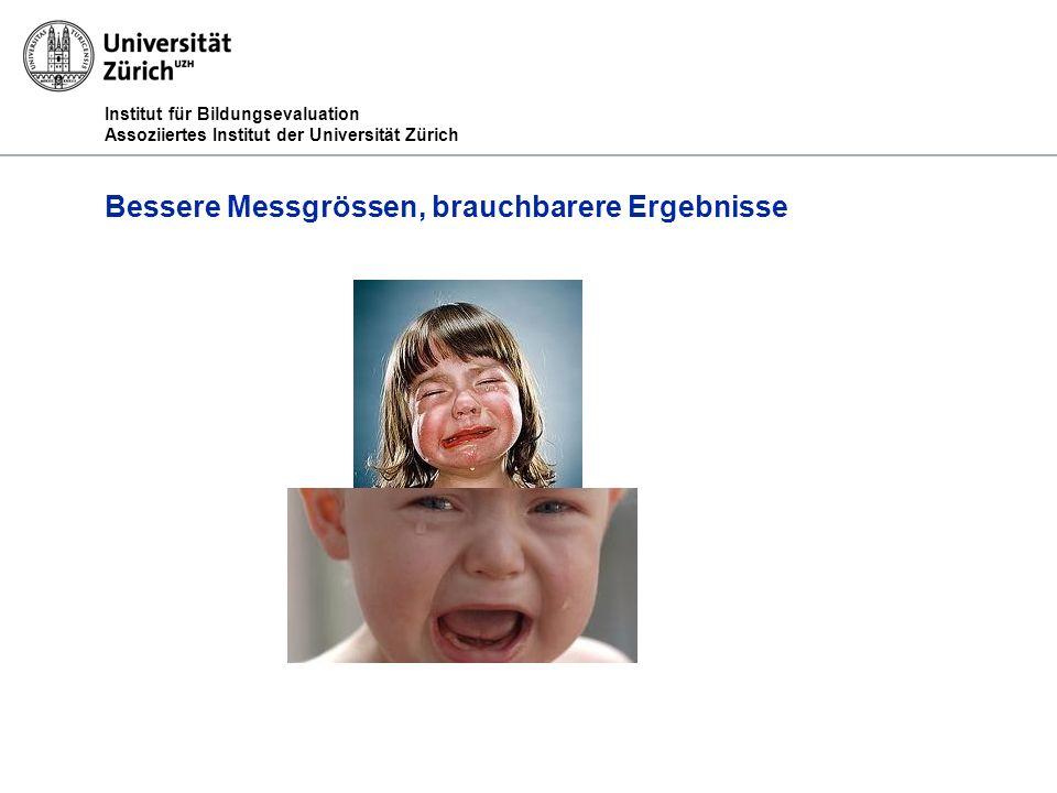 Institut für Bildungsevaluation Assoziiertes Institut der Universität Zürich Bessere Messgrössen, brauchbarere Ergebnisse