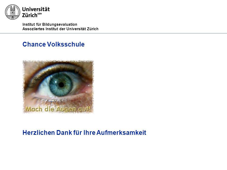 Institut für Bildungsevaluation Assoziiertes Institut der Universität Zürich Chance Volksschule Herzlichen Dank für Ihre Aufmerksamkeit