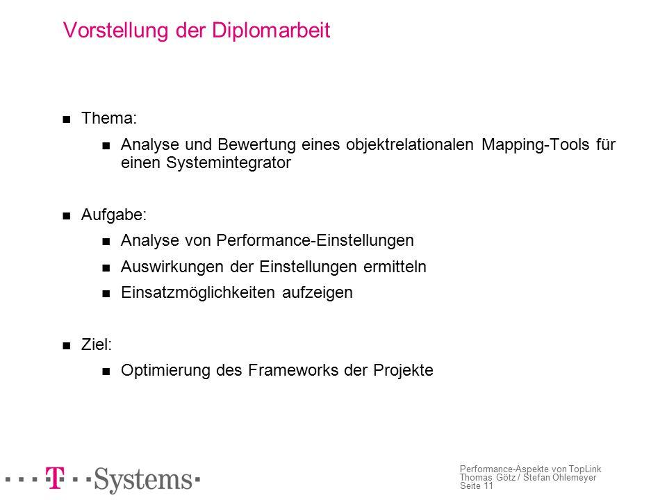 Seite 11 Performance-Aspekte von TopLink Thomas Götz / Stefan Ohlemeyer Vorstellung der Diplomarbeit Thema: Analyse und Bewertung eines objektrelationalen Mapping-Tools für einen Systemintegrator Aufgabe: Analyse von Performance-Einstellungen Auswirkungen der Einstellungen ermitteln Einsatzmöglichkeiten aufzeigen Ziel: Optimierung des Frameworks der Projekte