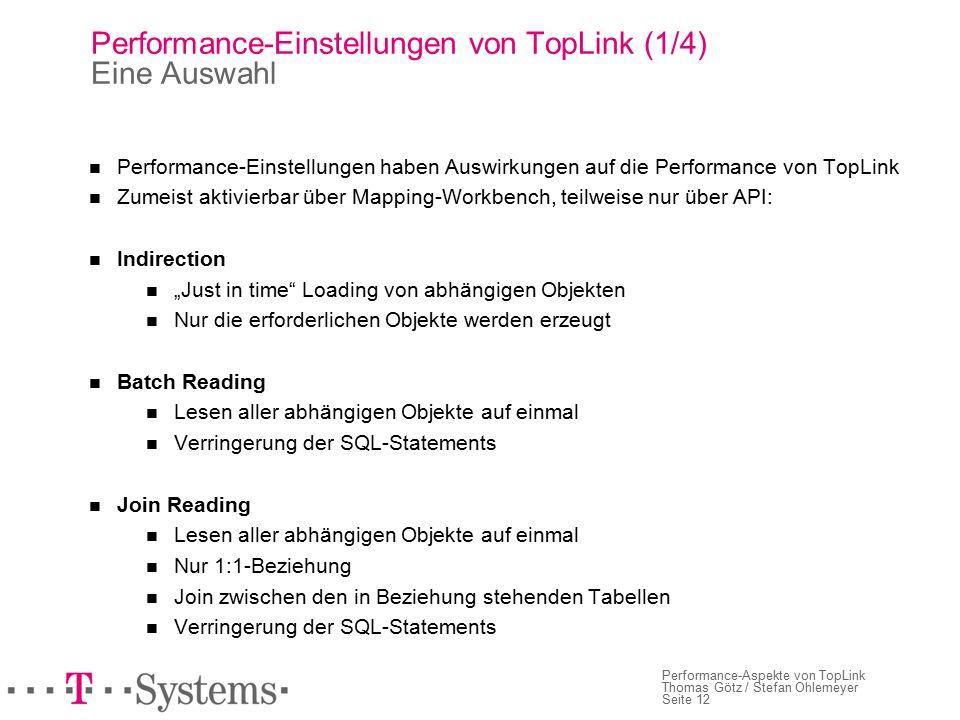"""Seite 12 Performance-Aspekte von TopLink Thomas Götz / Stefan Ohlemeyer Performance-Einstellungen von TopLink (1/4) Eine Auswahl Performance-Einstellungen haben Auswirkungen auf die Performance von TopLink Zumeist aktivierbar über Mapping-Workbench, teilweise nur über API: Indirection """"Just in time Loading von abhängigen Objekten Nur die erforderlichen Objekte werden erzeugt Batch Reading Lesen aller abhängigen Objekte auf einmal Verringerung der SQL-Statements Join Reading Lesen aller abhängigen Objekte auf einmal Nur 1:1-Beziehung Join zwischen den in Beziehung stehenden Tabellen Verringerung der SQL-Statements"""