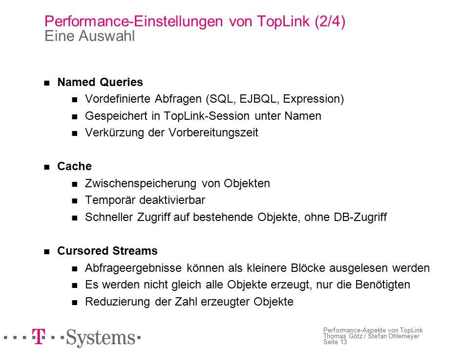 Seite 13 Performance-Aspekte von TopLink Thomas Götz / Stefan Ohlemeyer Performance-Einstellungen von TopLink (2/4) Eine Auswahl Named Queries Vordefinierte Abfragen (SQL, EJBQL, Expression) Gespeichert in TopLink-Session unter Namen Verkürzung der Vorbereitungszeit Cache Zwischenspeicherung von Objekten Temporär deaktivierbar Schneller Zugriff auf bestehende Objekte, ohne DB-Zugriff Cursored Streams Abfrageergebnisse können als kleinere Blöcke ausgelesen werden Es werden nicht gleich alle Objekte erzeugt, nur die Benötigten Reduzierung der Zahl erzeugter Objekte