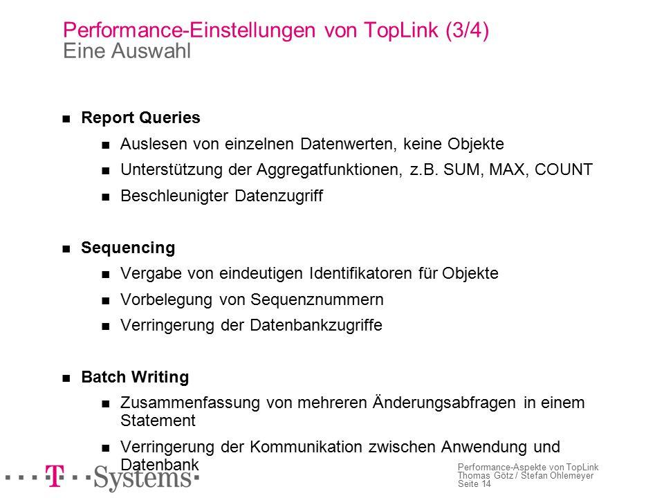 Seite 14 Performance-Aspekte von TopLink Thomas Götz / Stefan Ohlemeyer Performance-Einstellungen von TopLink (3/4) Eine Auswahl Report Queries Auslesen von einzelnen Datenwerten, keine Objekte Unterstützung der Aggregatfunktionen, z.B.