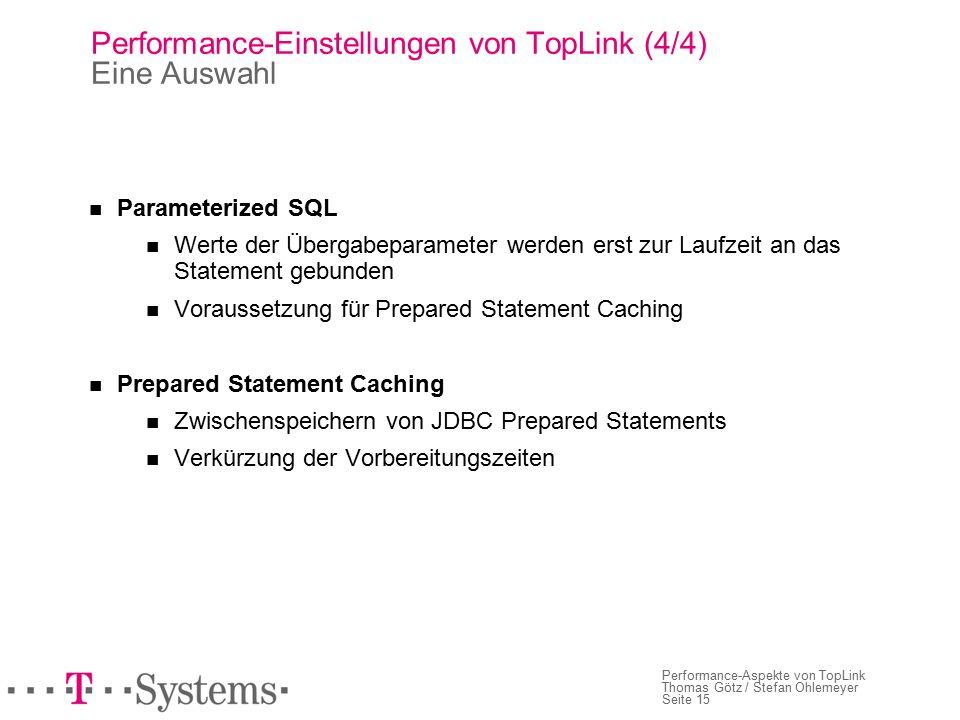Seite 15 Performance-Aspekte von TopLink Thomas Götz / Stefan Ohlemeyer Performance-Einstellungen von TopLink (4/4) Eine Auswahl Parameterized SQL Werte der Übergabeparameter werden erst zur Laufzeit an das Statement gebunden Voraussetzung für Prepared Statement Caching Prepared Statement Caching Zwischenspeichern von JDBC Prepared Statements Verkürzung der Vorbereitungszeiten