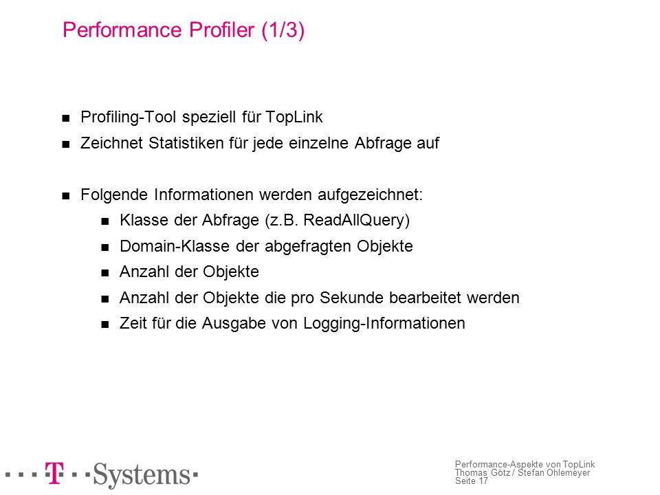 Seite 17 Performance-Aspekte von TopLink Thomas Götz / Stefan Ohlemeyer Performance Profiler (1/3) Profiling-Tool speziell für TopLink Zeichnet Statistiken für jede einzelne Abfrage auf Folgende Informationen werden aufgezeichnet: Klasse der Abfrage (z.B.