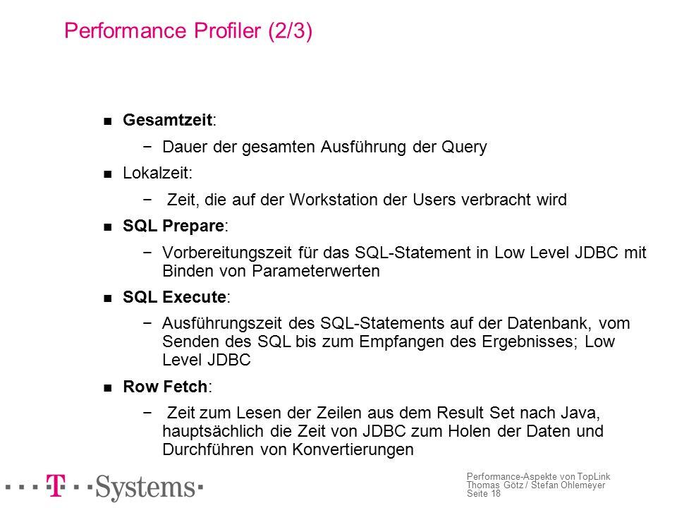 Seite 18 Performance-Aspekte von TopLink Thomas Götz / Stefan Ohlemeyer Performance Profiler (2/3) Gesamtzeit: −Dauer der gesamten Ausführung der Query Lokalzeit: − Zeit, die auf der Workstation der Users verbracht wird SQL Prepare: −Vorbereitungszeit für das SQL-Statement in Low Level JDBC mit Binden von Parameterwerten SQL Execute: − Ausführungszeit des SQL-Statements auf der Datenbank, vom Senden des SQL bis zum Empfangen des Ergebnisses; Low Level JDBC Row Fetch: − Zeit zum Lesen der Zeilen aus dem Result Set nach Java, hauptsächlich die Zeit von JDBC zum Holen der Daten und Durchführen von Konvertierungen