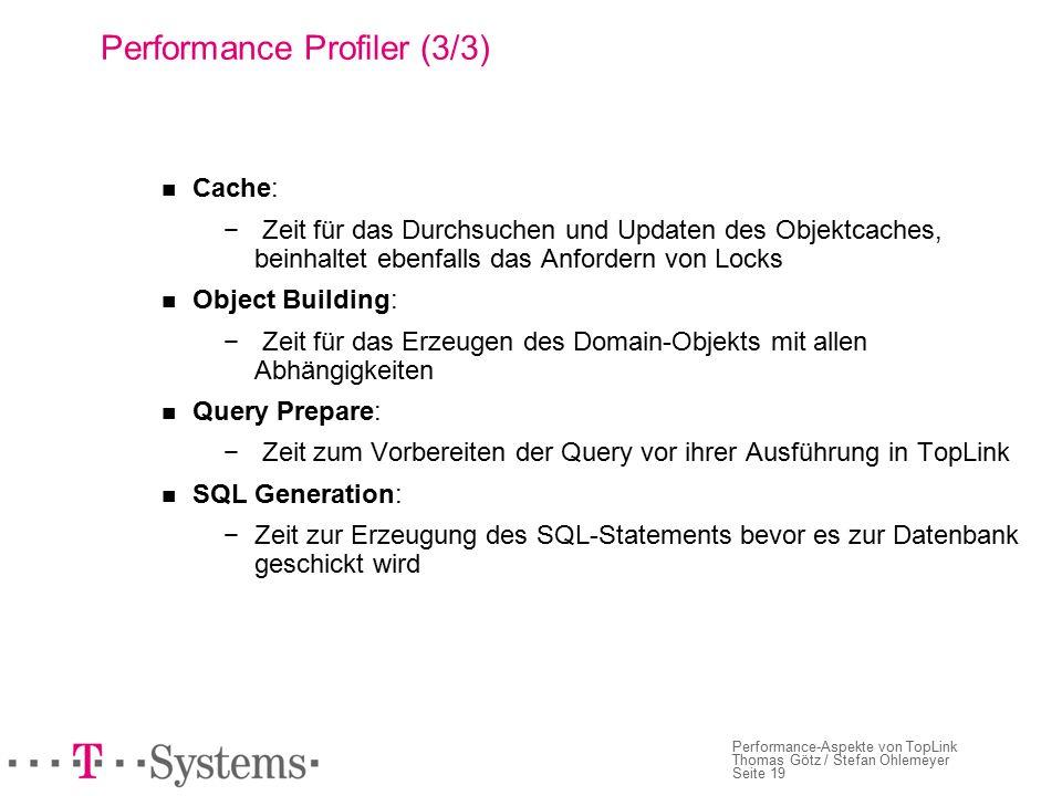 Seite 19 Performance-Aspekte von TopLink Thomas Götz / Stefan Ohlemeyer Performance Profiler (3/3) Cache: − Zeit für das Durchsuchen und Updaten des Objektcaches, beinhaltet ebenfalls das Anfordern von Locks Object Building: − Zeit für das Erzeugen des Domain-Objekts mit allen Abhängigkeiten Query Prepare: − Zeit zum Vorbereiten der Query vor ihrer Ausführung in TopLink SQL Generation: − Zeit zur Erzeugung des SQL-Statements bevor es zur Datenbank geschickt wird