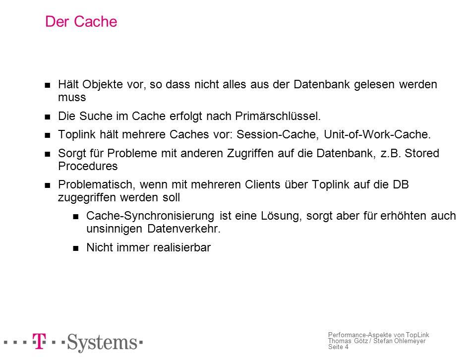 Seite 4 Performance-Aspekte von TopLink Thomas Götz / Stefan Ohlemeyer Der Cache Hält Objekte vor, so dass nicht alles aus der Datenbank gelesen werden muss Die Suche im Cache erfolgt nach Primärschlüssel.