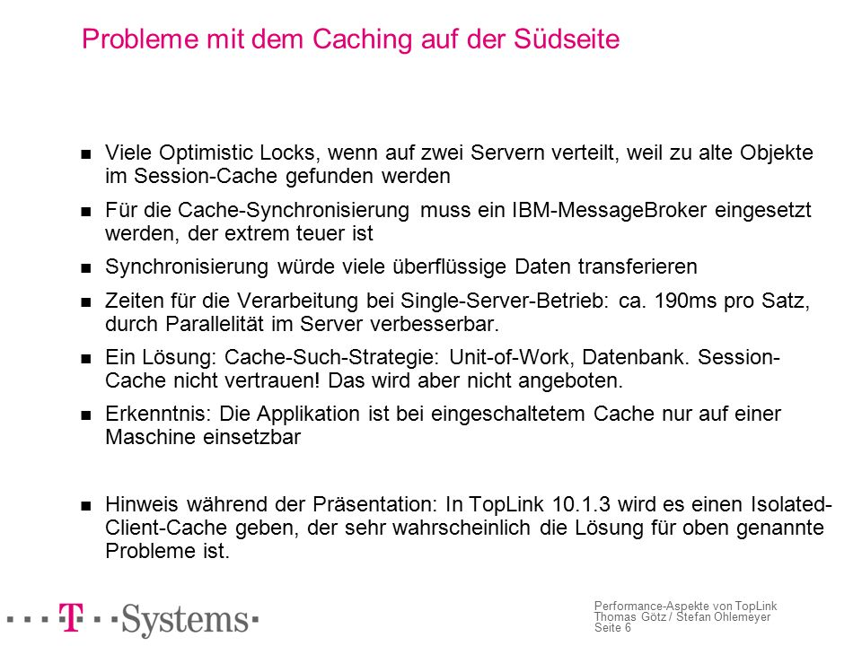 Seite 6 Performance-Aspekte von TopLink Thomas Götz / Stefan Ohlemeyer Probleme mit dem Caching auf der Südseite Viele Optimistic Locks, wenn auf zwei Servern verteilt, weil zu alte Objekte im Session-Cache gefunden werden Für die Cache-Synchronisierung muss ein IBM-MessageBroker eingesetzt werden, der extrem teuer ist Synchronisierung würde viele überflüssige Daten transferieren Zeiten für die Verarbeitung bei Single-Server-Betrieb: ca.
