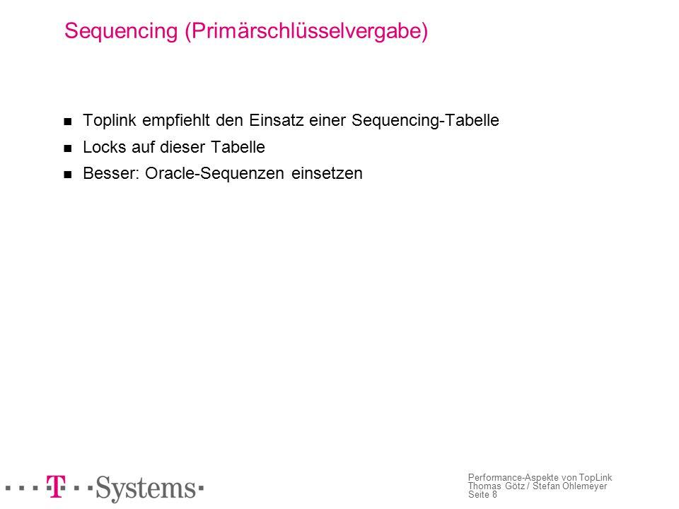 Seite 8 Performance-Aspekte von TopLink Thomas Götz / Stefan Ohlemeyer Sequencing (Primärschlüsselvergabe) Toplink empfiehlt den Einsatz einer Sequencing-Tabelle Locks auf dieser Tabelle Besser: Oracle-Sequenzen einsetzen