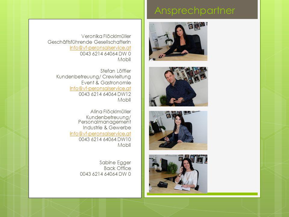 Veronika Flöcklmüller Geschäftsführende Gesellschafterin info@vf-peronsalservice.at 0043 6214 64064 DW 0 Mobil Stefan Löffler Kundenbetreuung/ Crewleitung Event & Gastronomie info@vf-peronsalservice.at 0043 6214 64064 DW12 Mobil Alina Flöcklmüller Kundenbetreuung/ Personalmanagement Industrie & Gewerbe info@vf-peronsalservice.at 0043 6214 64064 DW10 Mobil Sabine Egger Back Office 0043 6214 64064 DW 0 Ansprechpartner