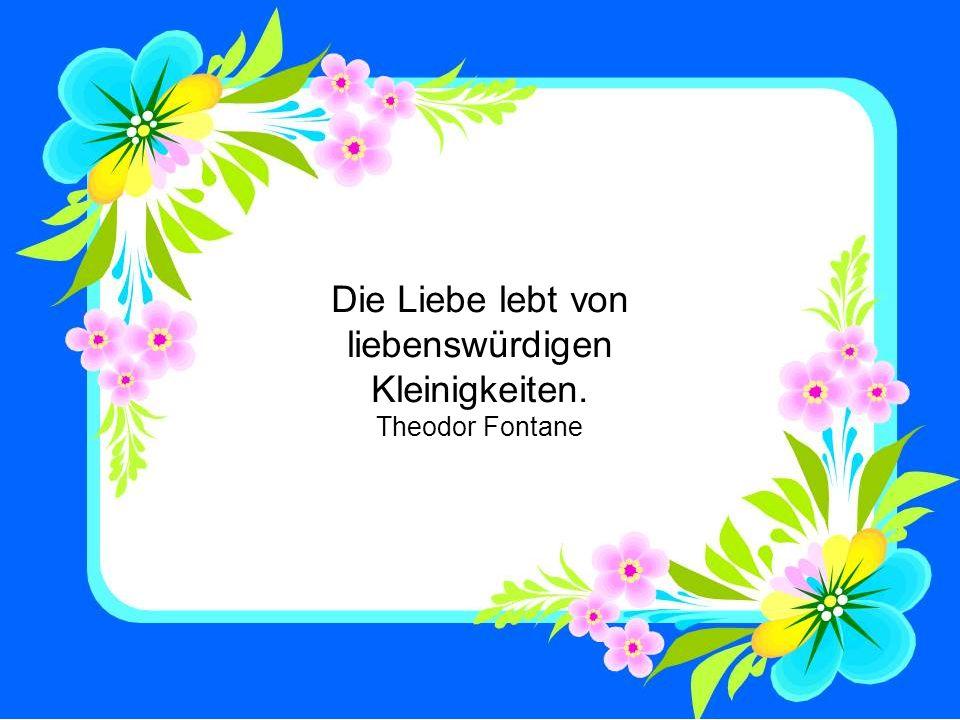 Die Liebe lebt von liebenswürdigen Kleinigkeiten. Theodor Fontane