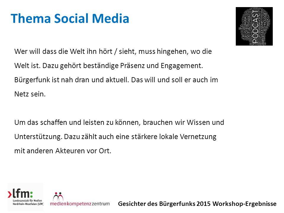 Thema Social Media Gesichter des Bürgerfunks 2015 Workshop-Ergebnisse Wer will dass die Welt ihn hört / sieht, muss hingehen, wo die Welt ist.