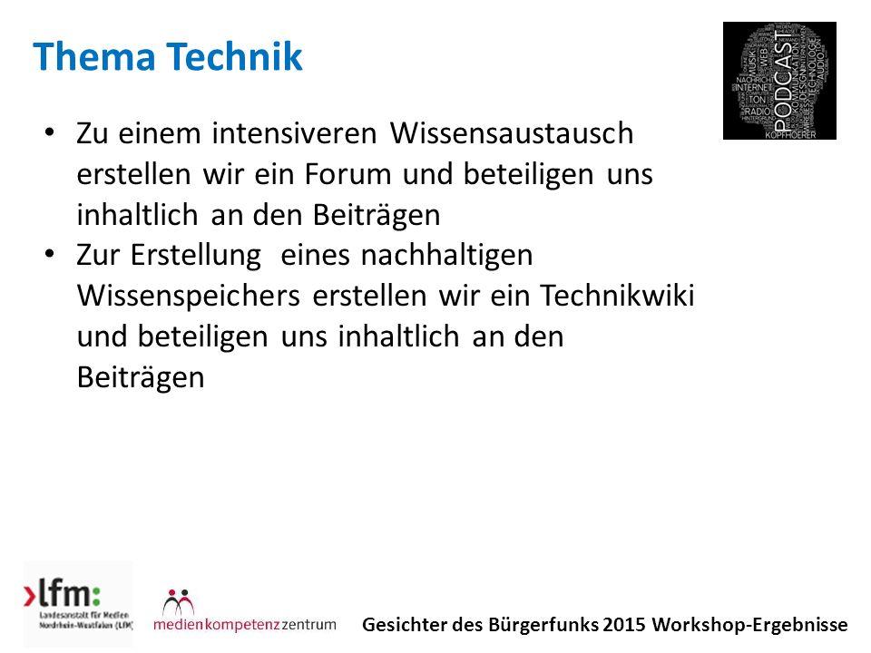 Thema Technik Gesichter des Bürgerfunks 2015 Workshop-Ergebnisse Zu einem intensiveren Wissensaustausch erstellen wir ein Forum und beteiligen uns inhaltlich an den Beiträgen Zur Erstellung eines nachhaltigen Wissenspeichers erstellen wir ein Technikwiki und beteiligen uns inhaltlich an den Beiträgen