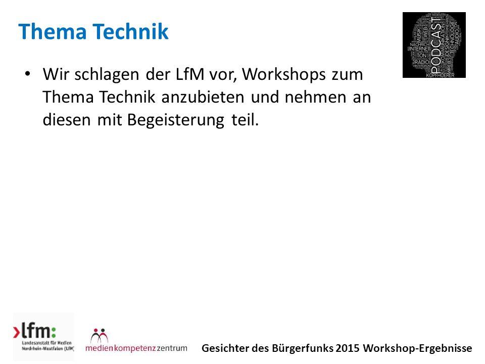 Thema Technik Gesichter des Bürgerfunks 2015 Workshop-Ergebnisse Wir schlagen der LfM vor, Workshops zum Thema Technik anzubieten und nehmen an diesen mit Begeisterung teil.