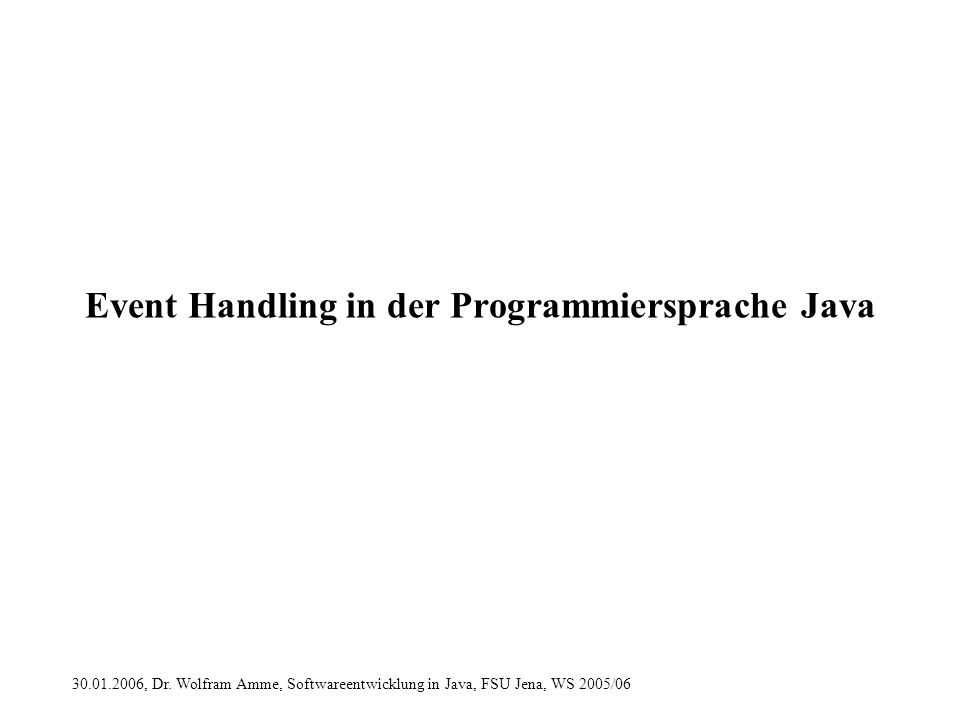 30.01.2006, Dr. Wolfram Amme, Softwareentwicklung in Java, FSU Jena, WS 2005/06 Event Handling in der Programmiersprache Java