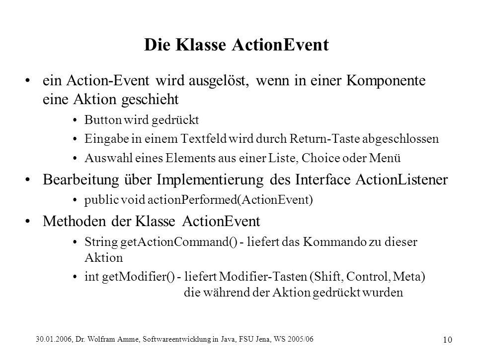 30.01.2006, Dr. Wolfram Amme, Softwareentwicklung in Java, FSU Jena, WS 2005/06 10 Die Klasse ActionEvent ein Action-Event wird ausgelöst, wenn in ein