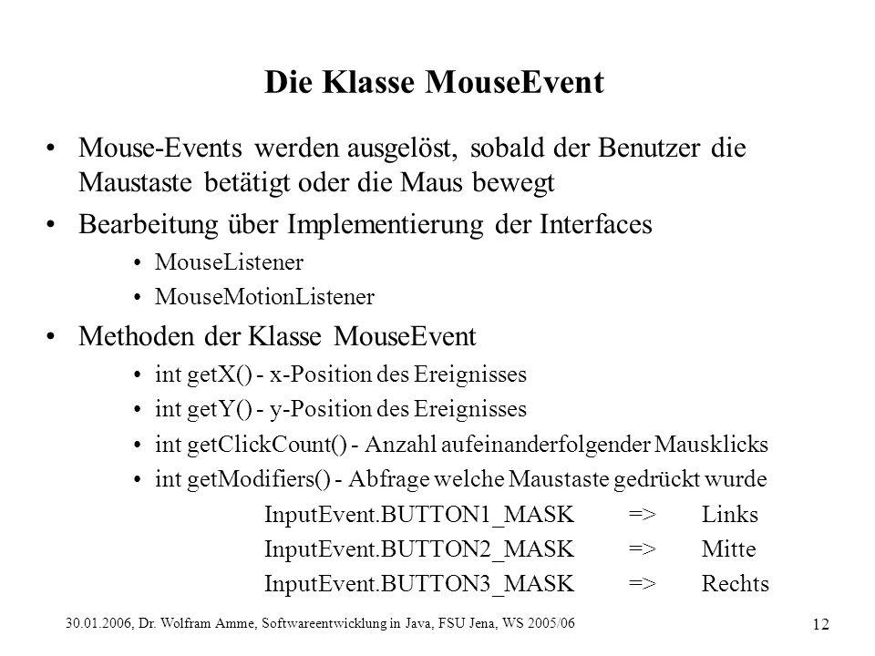 30.01.2006, Dr. Wolfram Amme, Softwareentwicklung in Java, FSU Jena, WS 2005/06 12 Die Klasse MouseEvent Mouse-Events werden ausgelöst, sobald der Ben