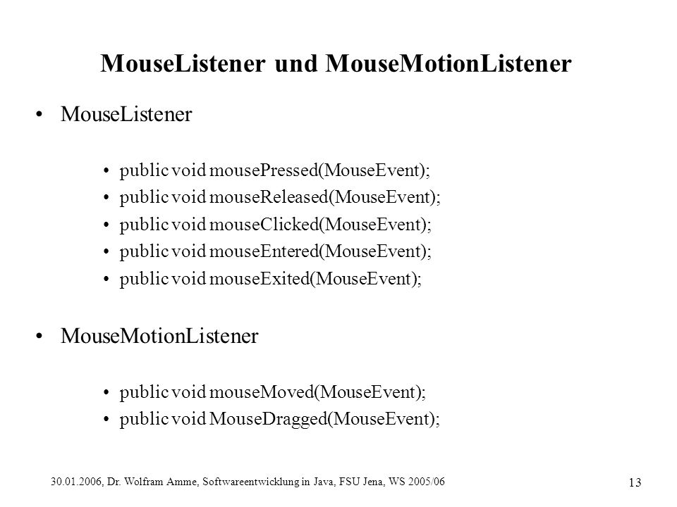 30.01.2006, Dr. Wolfram Amme, Softwareentwicklung in Java, FSU Jena, WS 2005/06 13 MouseListener und MouseMotionListener MouseListener public void mou