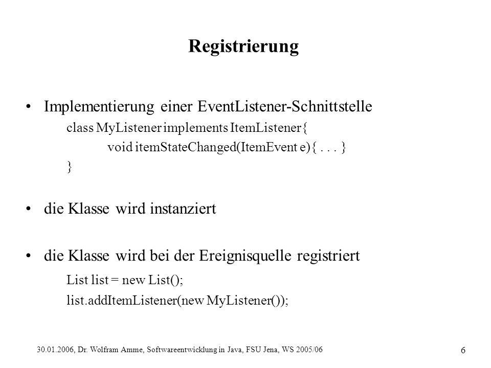 30.01.2006, Dr. Wolfram Amme, Softwareentwicklung in Java, FSU Jena, WS 2005/06 6 Registrierung Implementierung einer EventListener-Schnittstelle clas