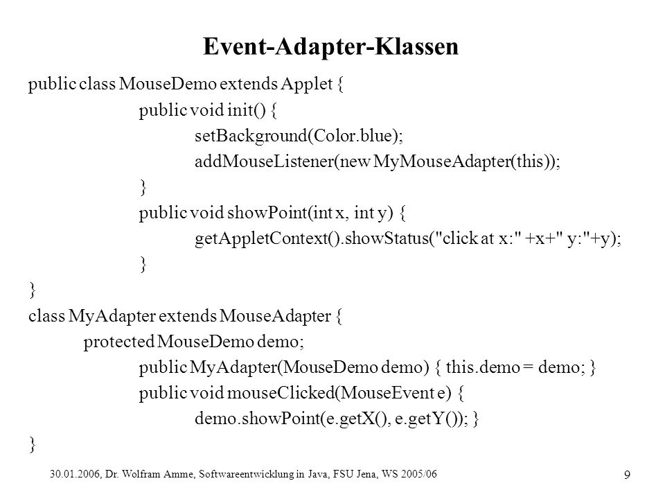 30.01.2006, Dr. Wolfram Amme, Softwareentwicklung in Java, FSU Jena, WS 2005/06 9 Event-Adapter-Klassen public class MouseDemo extends Applet { public