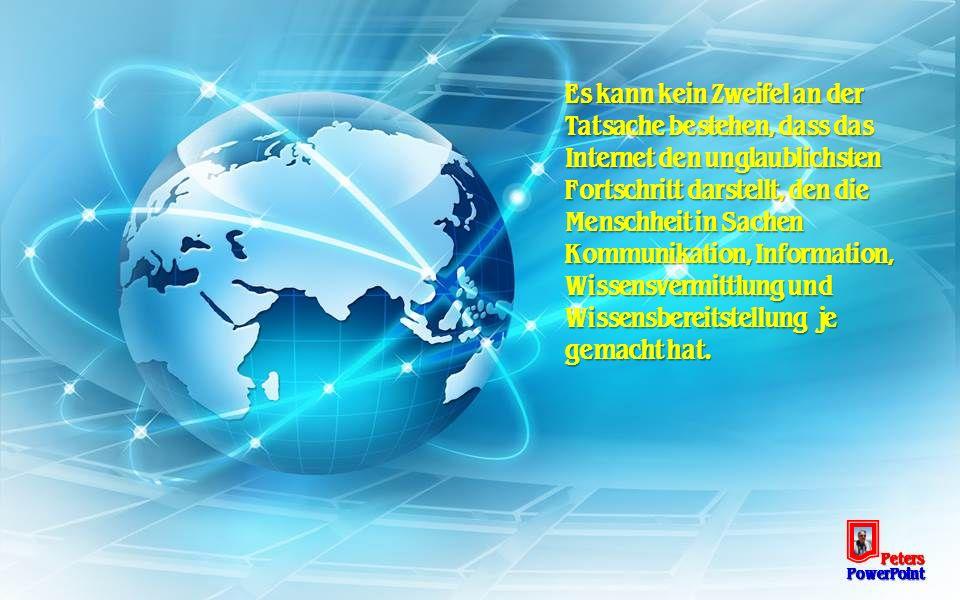Es kann kein Zweifel an der Tatsache bestehen, dass das Internet den unglaublichsten Fortschritt darstellt, den die Menschheit in Sachen Kommunikation, Information, Wissensvermittlung und Wissensbereitstellung je gemacht hat.