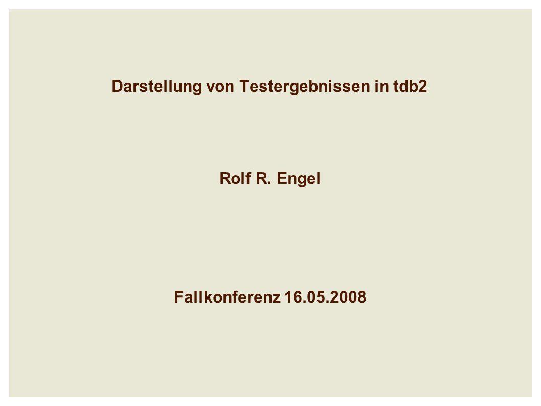 Darstellung von Testergebnissen in tdb2 Rolf R. Engel Fallkonferenz 16.05.2008