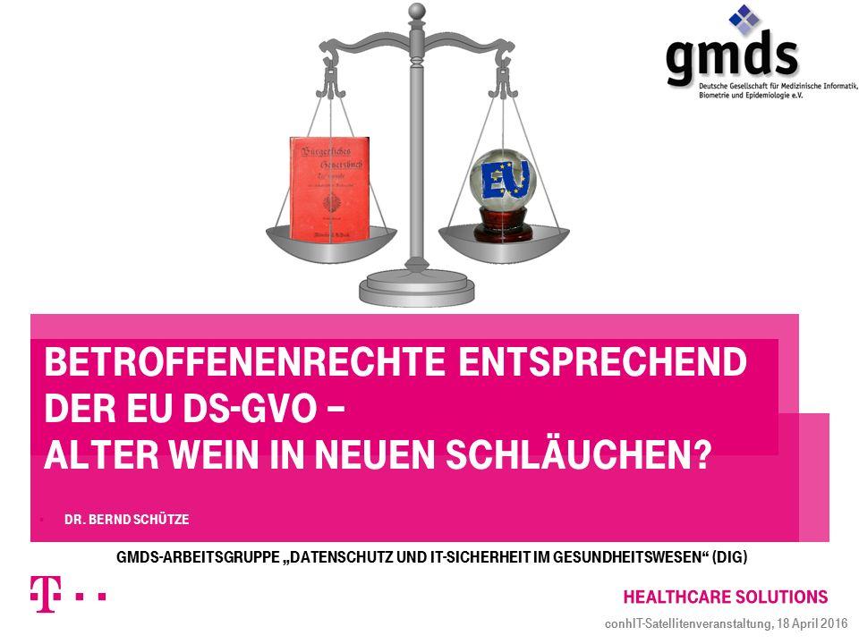 Betroffenenrechte entsprechend der EU DS-GVO – Alter Wein in neuen Schläuchen?  Dr. Bernd Schütze conhIT-Satellitenveranstaltung, 18 April 2016 GMDS-