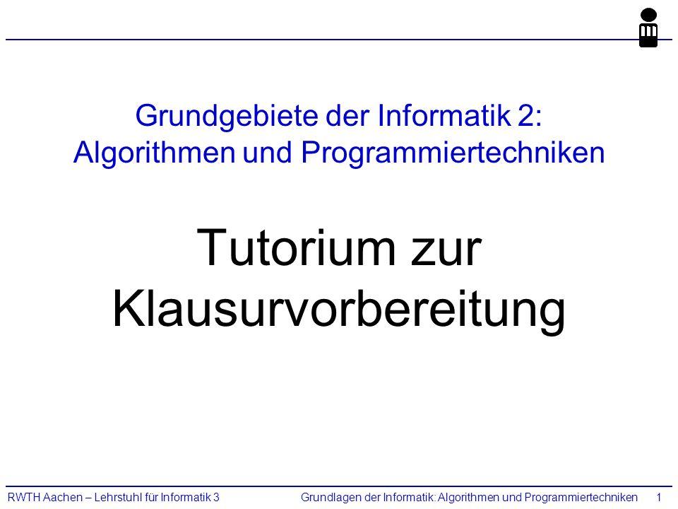 Grundlagen der Informatik: Algorithmen und ProgrammiertechnikenRWTH Aachen – Lehrstuhl für Informatik 31 Grundgebiete der Informatik 2: Algorithmen und Programmiertechniken Tutorium zur Klausurvorbereitung