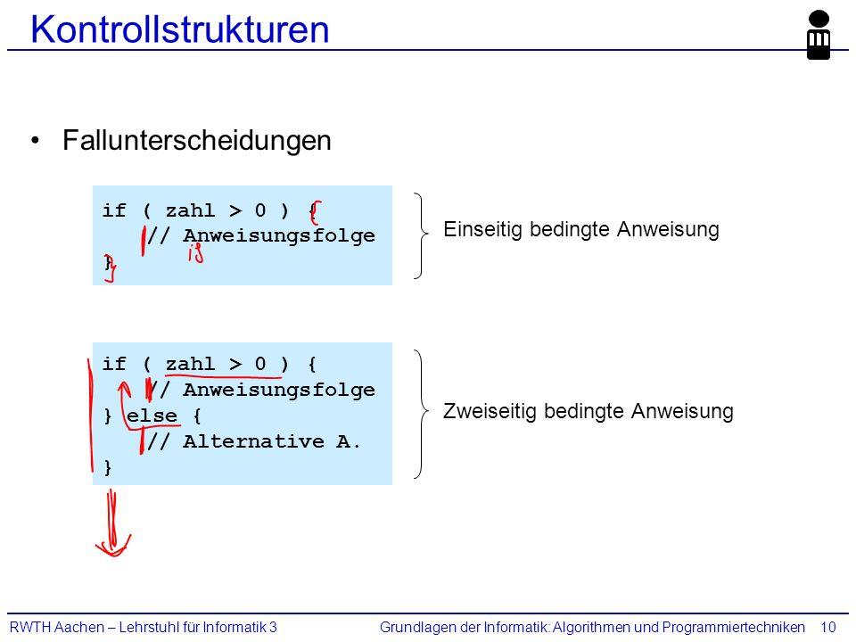 Grundlagen der Informatik: Algorithmen und ProgrammiertechnikenRWTH Aachen – Lehrstuhl für Informatik 310 Kontrollstrukturen Fallunterscheidungen if ( zahl > 0 ) { // Anweisungsfolge } if ( zahl > 0 ) { // Anweisungsfolge } else { // Alternative A.