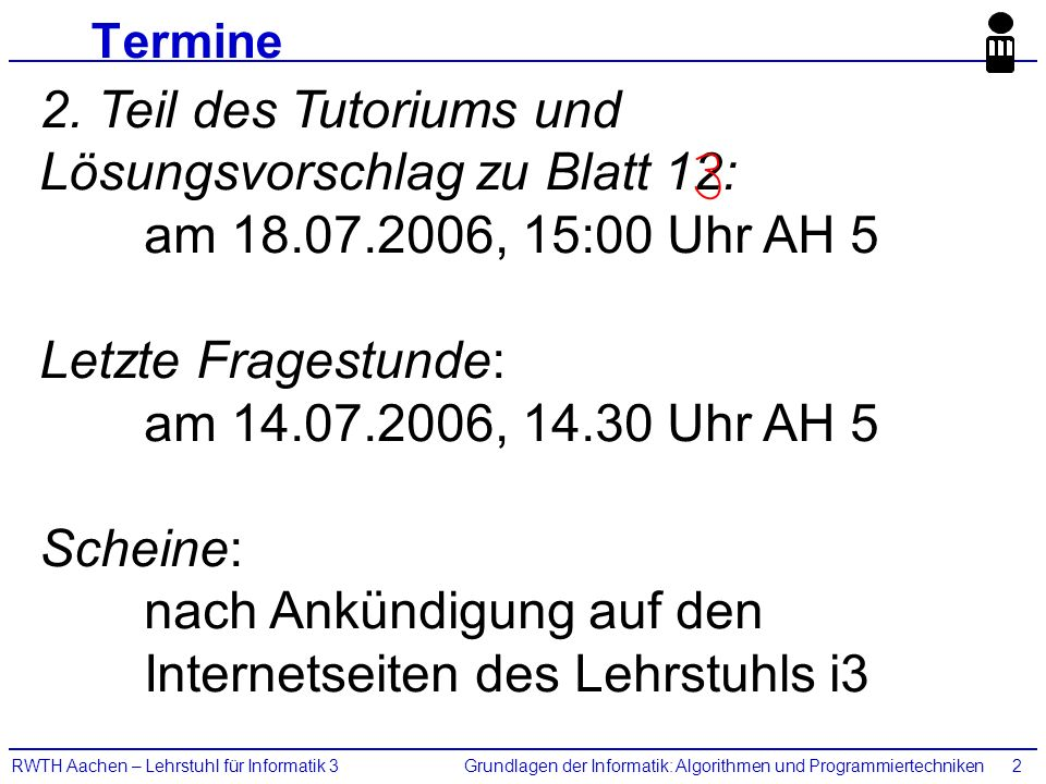 Grundlagen der Informatik: Algorithmen und ProgrammiertechnikenRWTH Aachen – Lehrstuhl für Informatik 32 Termine 2. Teil des Tutoriums und Lösungsvors