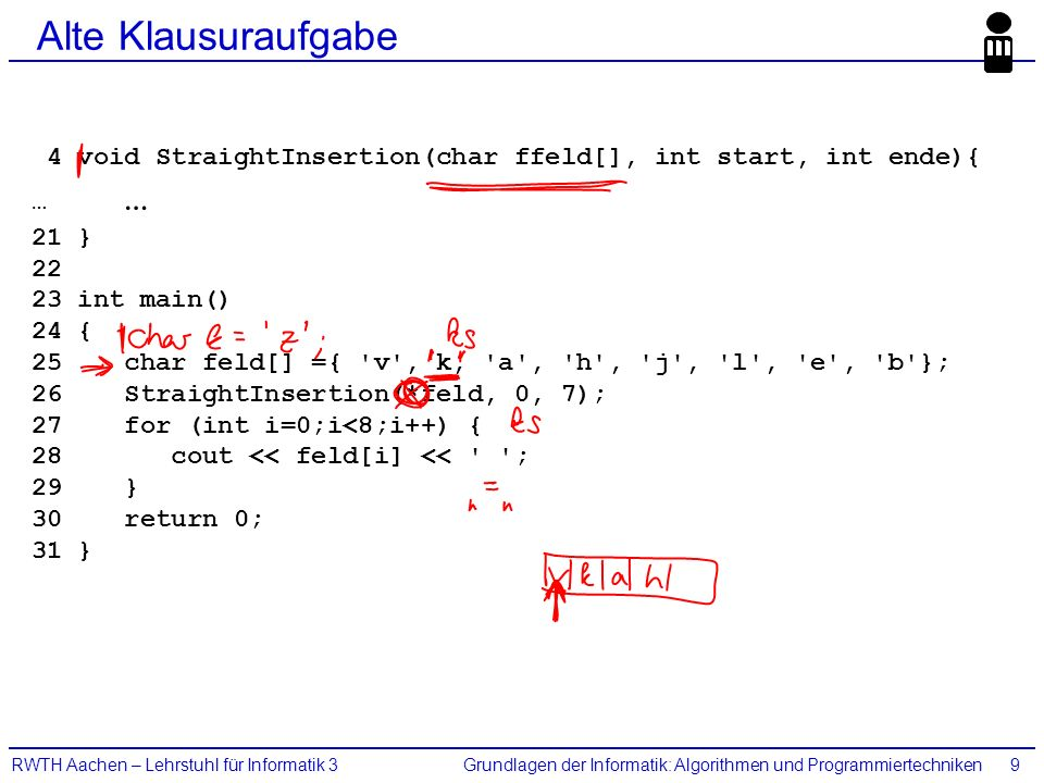 Grundlagen der Informatik: Algorithmen und ProgrammiertechnikenRWTH Aachen – Lehrstuhl für Informatik 39 Alte Klausuraufgabe 4 void StraightInsertion(char ffeld[], int start, int ende){ … 21 } int main() 24 { 25 char feld[] ={ v , k, a , h , j , l , e , b }; 26 StraightInsertion(*feld, 0, 7); 27 for (int i=0;i<8;i++) { 28 cout << feld[i] << ; 29 } 30 return 0; 31 }