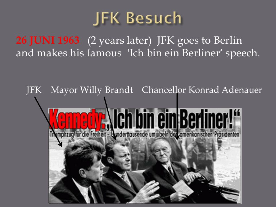 26 JUNI 1963 (2 years later) JFK goes to Berlin and makes his famous Ich bin ein Berliner' speech.